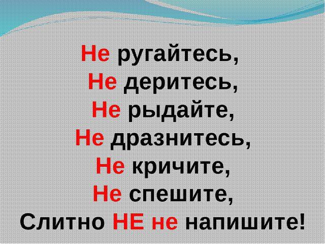 Не ругайтесь, Не деритесь, Не рыдайте, Не дразнитесь, Не кричите, Не спешите,...