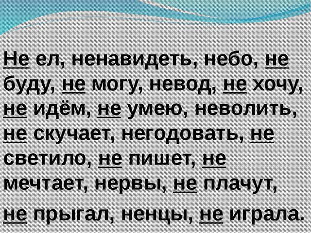 Не ел, ненавидеть, небо, не буду, не могу, невод, не хочу, не идём, не умею,...