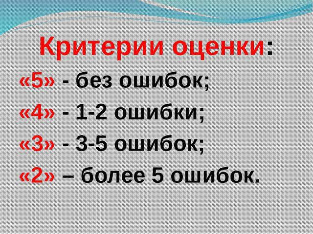 Критерии оценки: «5» - без ошибок; «4» - 1-2 ошибки; «3» - 3-5 ошибок; «2» –...