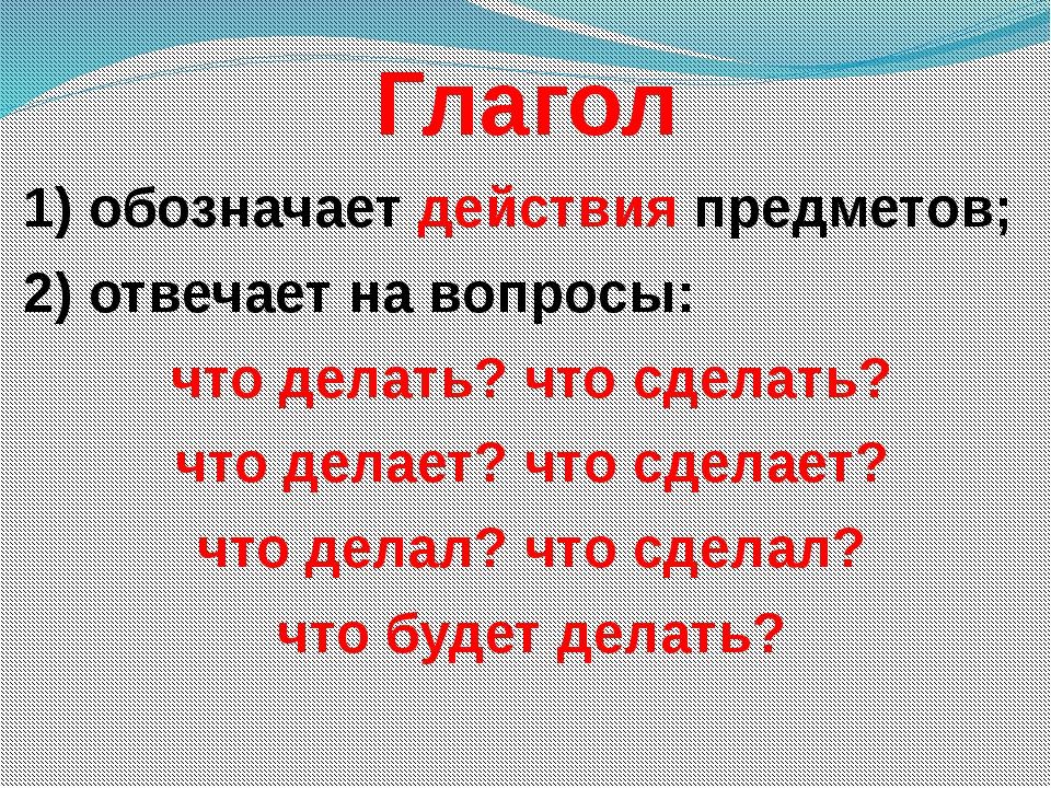 Глагол 1) обозначает действия предметов; 2) отвечает на вопросы: что делать?...