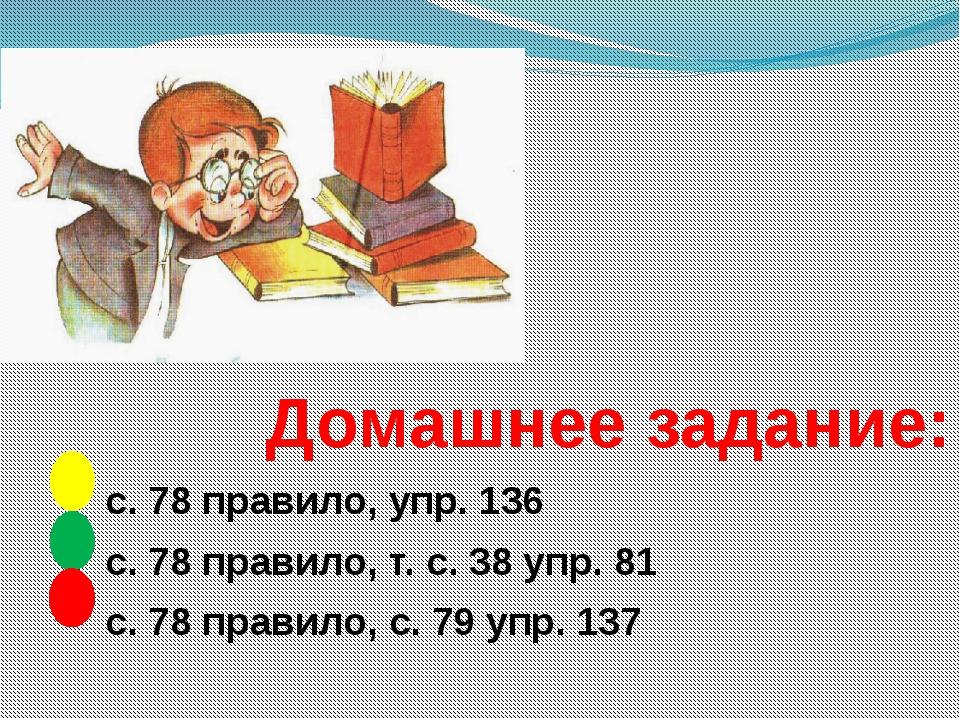 Домашнее задание: с. 78 правило, упр. 136 с. 78 правило, т. с. 38 упр. 81 с....