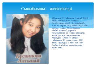 Сыныбымның жетістіктері Оқушым Құсайынова Атынай 2009 жылы мектепішілік «Мені