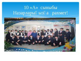 10 «А» сыныбы Назарларыңызға рахмет!