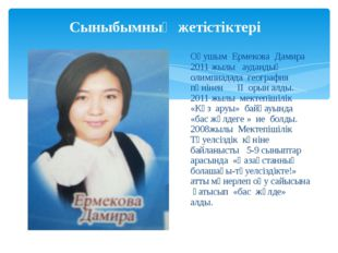 Сыныбымның жетістіктері Оқушым Ермекова Дамира 2011 жылы аудандық олимпиадада