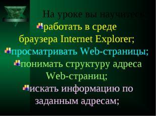 На уроке вы научитесь: работать в среде браузера Internet Explorer; просматр