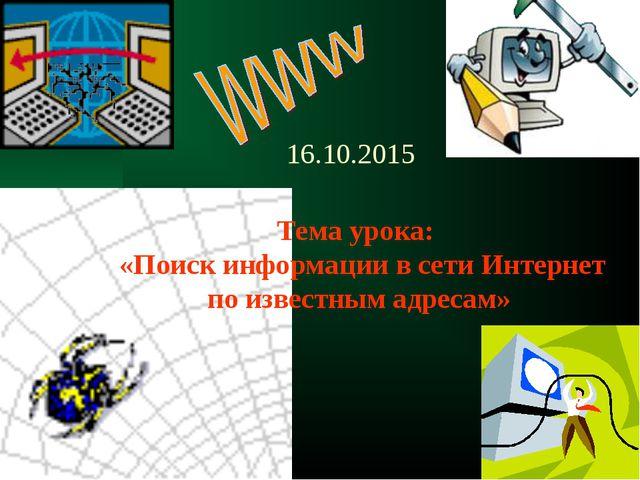 16.10.2015 Тема урока: «Поиск информации в сети Интернет по известным адресам»