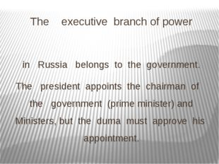 The executive branch of power in Russia belongs to the government. The presid