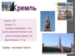 Кремль Оценка – максимум 5 баллов Башен – 20 Этажей -10 Диаметр циферблата -