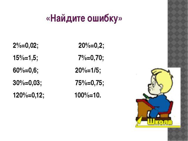 «Найдите ошибку» 2%=0,02; 20%=0,2; 15%=1,5; 7%=0,70; 60%=0,6; 20%=1/5; 30%=0,...