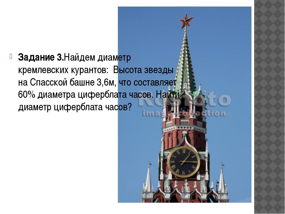 Задание 3.Найдем диаметр кремлевских курантов: Высота звезды на Спасской баш...