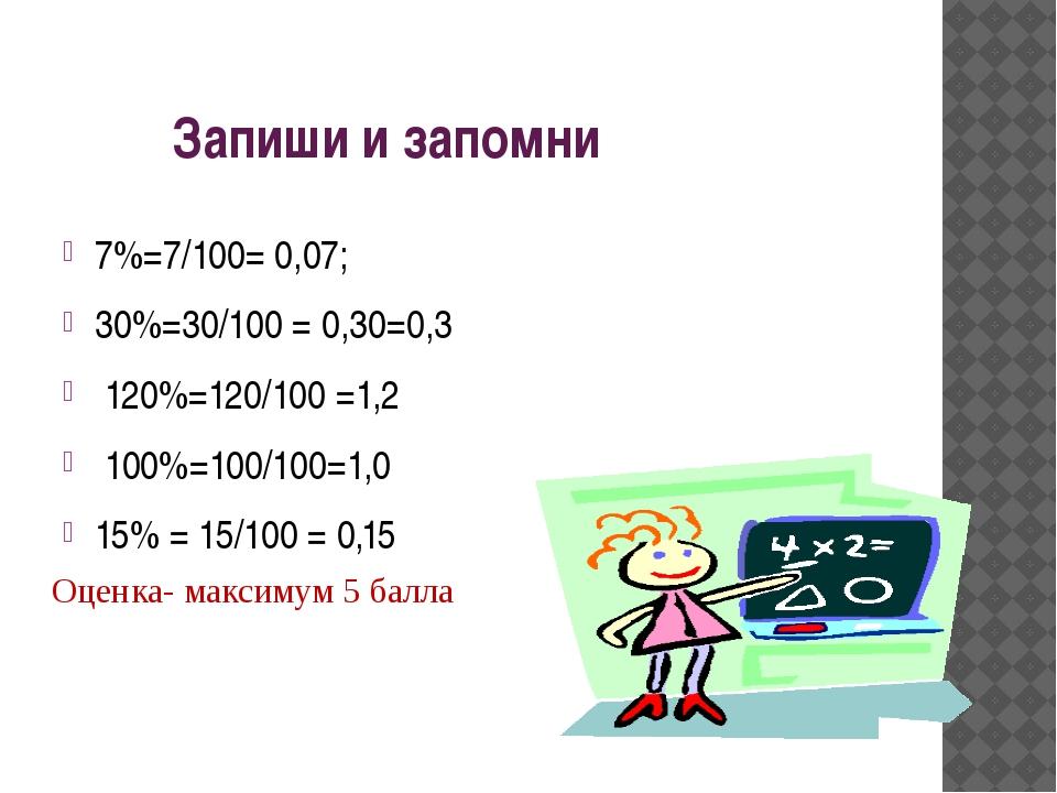 Запиши и запомни 7%=7/100= 0,07; 30%=30/100 = 0,30=0,3 120%=120/100 =1,2 100...