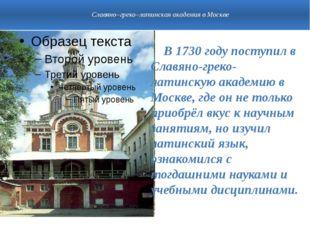 Славяно–греко–латинская академия в Москве В 1730 году поступил в Славяно-гре