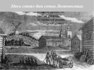 Здесь стоял дом семьи Ломоносовых