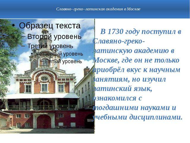 Славяно–греко–латинская академия в Москве В 1730 году поступил в Славяно-гре...