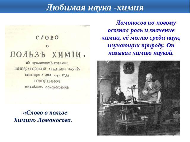 Ломоносов по-новому осознал роль и значение химии, её место среди наук, изуч...