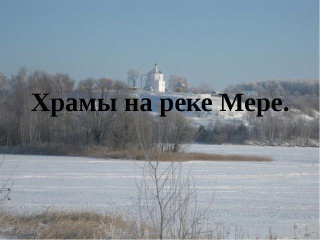 Храмы на реке Мере.