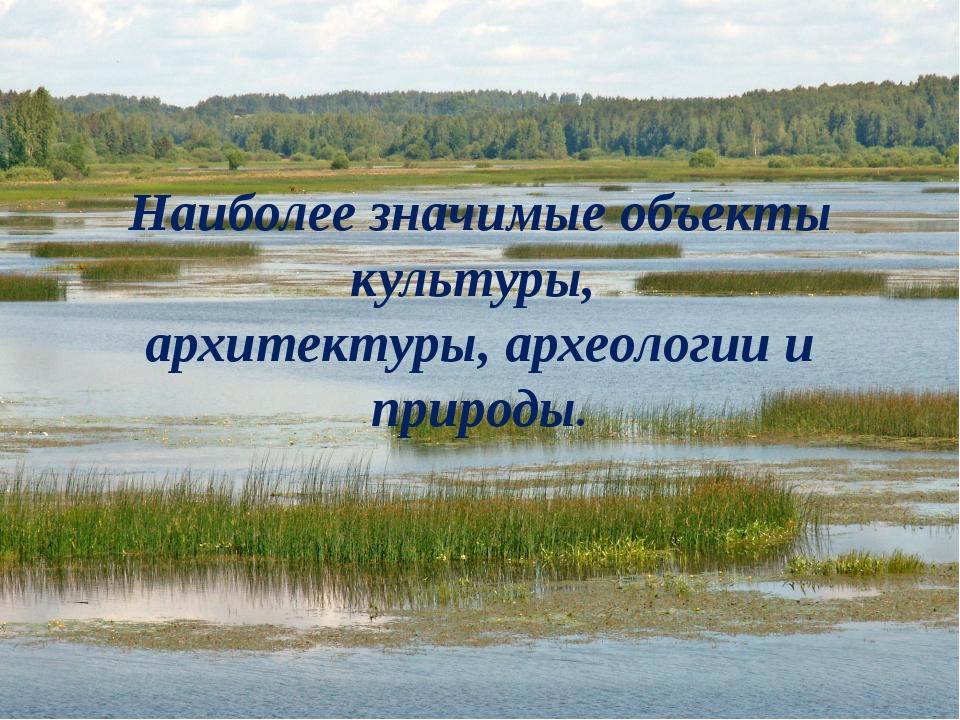Наиболее значимые объекты культуры, архитектуры, археологии и природы.