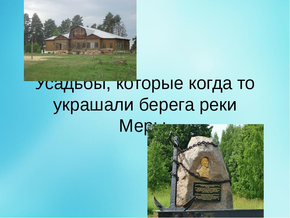 Усадьбы, которые когда то украшали берега реки Меры.