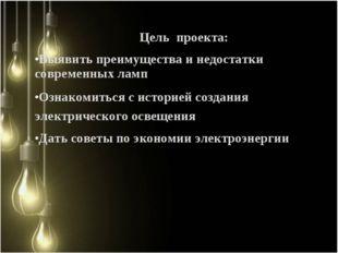 Цель проекта: Выявить преимущества и недостатки современных ламп Ознакомиться