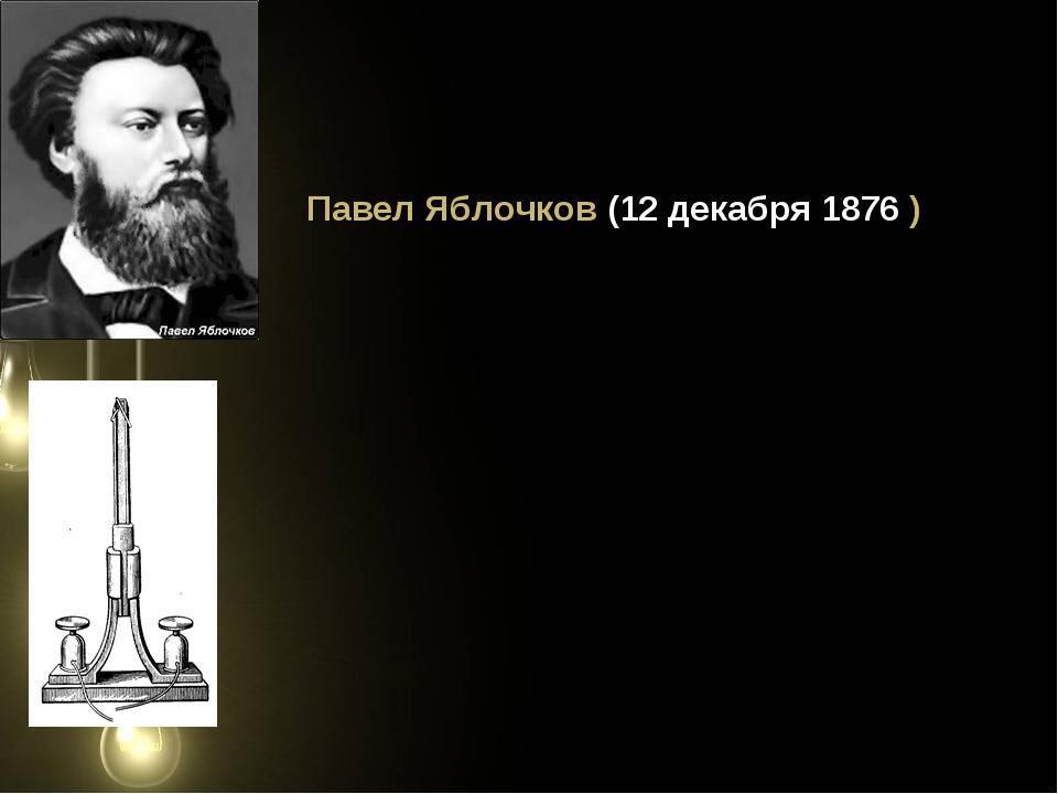 Павел Яблочков (12 декабря 1876 )