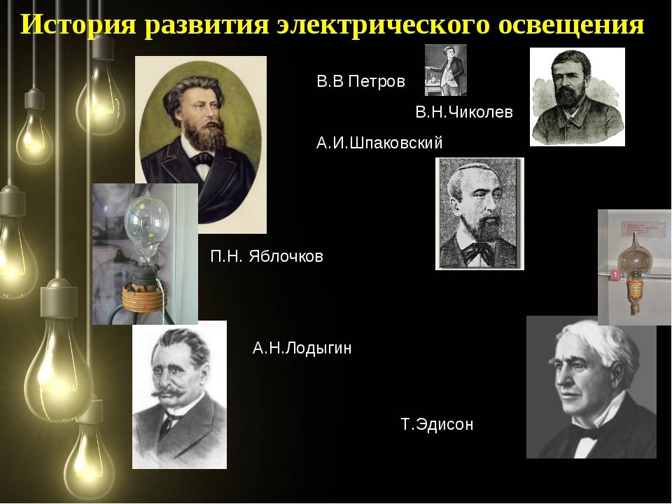 П.Н. Яблочков А.Н.Лодыгин История развития электрического освещения В.В Петро...