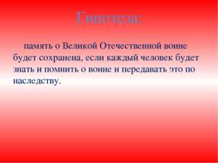 Гипотеза: память о Великой Отечественной воине будет сохранена, если каждый