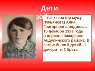 Устинова (по мужу Лукьянова) Анна Григорьевна родилась 15 декабря 1929 года