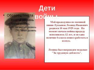 Мой прадедушка по маминой линии Лукьянов Леонид Иванович родился 10 мая 1929