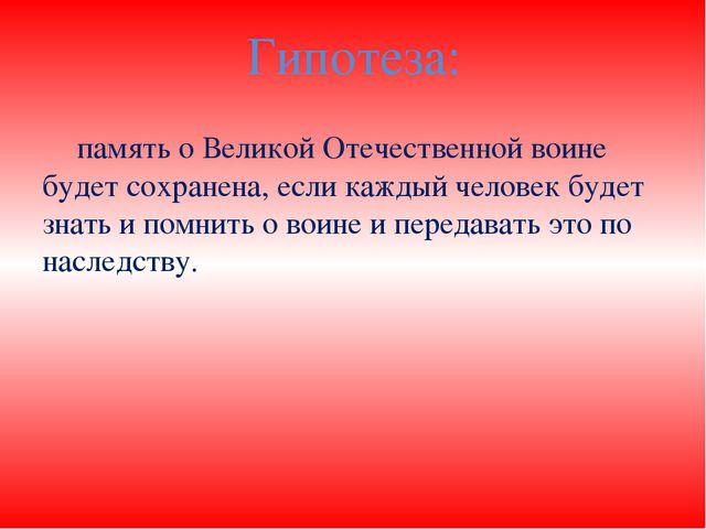 Гипотеза: память о Великой Отечественной воине будет сохранена, если каждый...