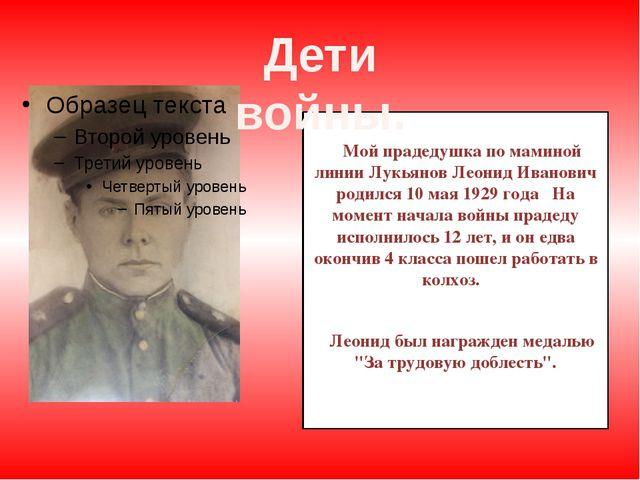Мой прадедушка по маминой линии Лукьянов Леонид Иванович родился 10 мая 1929...