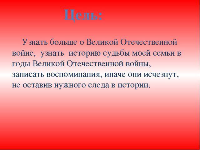 Узнать больше о Великой Отечественной войне, узнать историю судьбы моей семь...