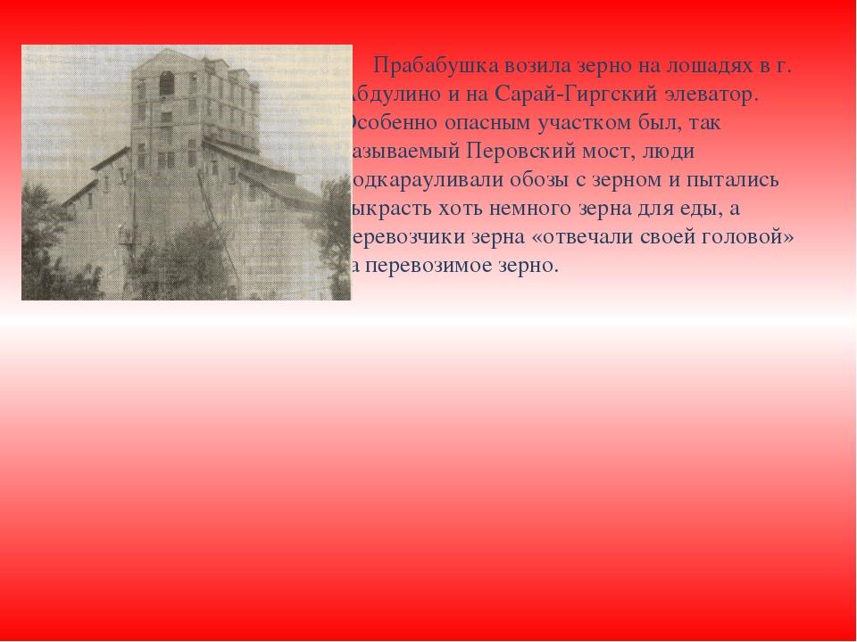 Прабабушка возила зерно на лошадях в г. Абдулино и на Сарай-Гиргский элевато...