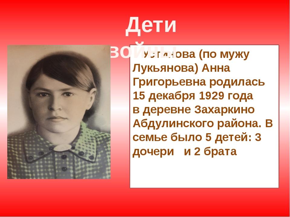 Устинова (по мужу Лукьянова) Анна Григорьевна родилась 15 декабря 1929 года...