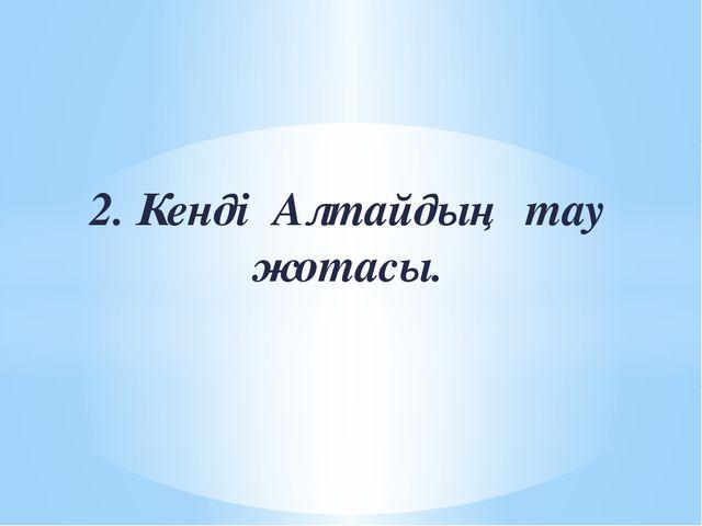 2. Кенді Алтайдың тау жотасы.