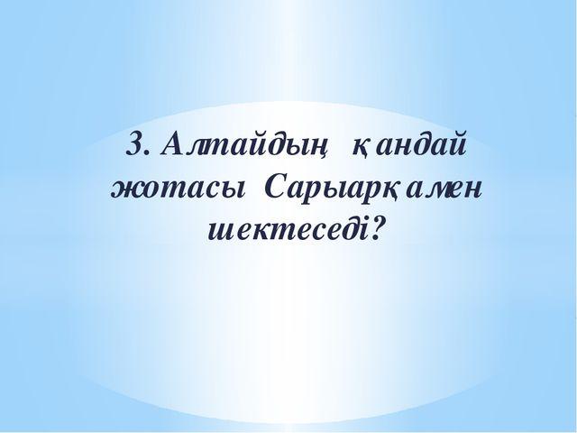 3. Алтайдың қандай жотасы Сарыарқамен шектеседі?