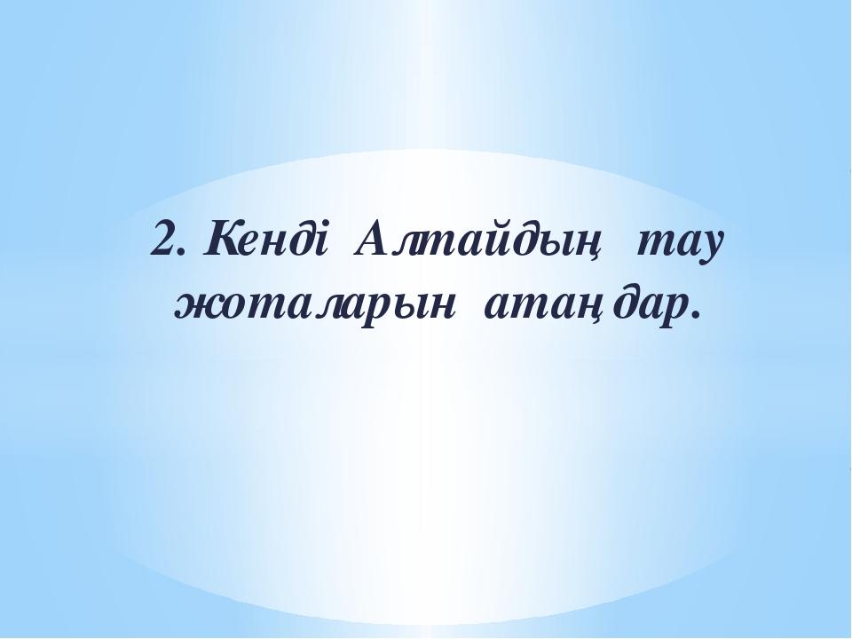 2. Кенді Алтайдың тау жоталарын атаңдар.