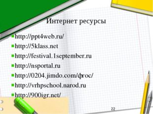Интернет ресурсы http://ppt4web.ru/ http://5klass.net http://festival.1septem