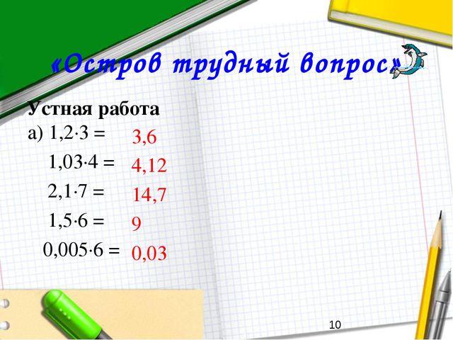 «Остров трудный вопрос» Устная работа а) 1,2∙3 = 1,03∙4 = 2,1∙7 = 1,5∙6 =...