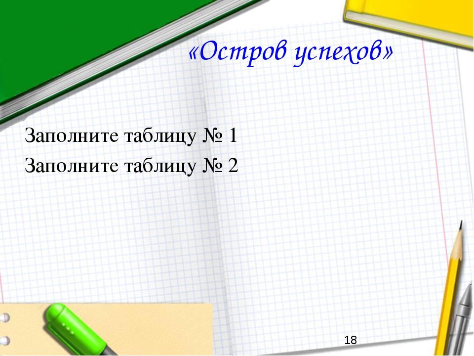 «Остров успехов» Заполните таблицу № 1 Заполните таблицу № 2