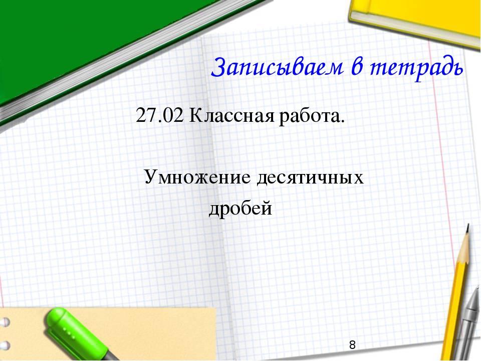 Записываем в тетрадь 27.02 Классная работа. Умножение десятичных дробей