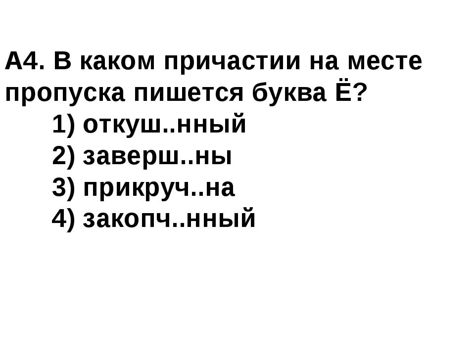 А4. В каком причастии на месте пропуска пишется буква Ё? 1) откуш..нный 2)...