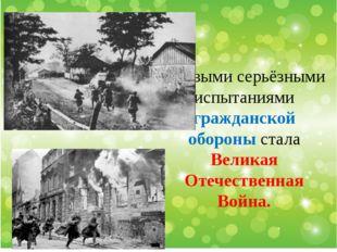 Первыми серьёзными испытаниями гражданской обороны стала Великая Отечественна