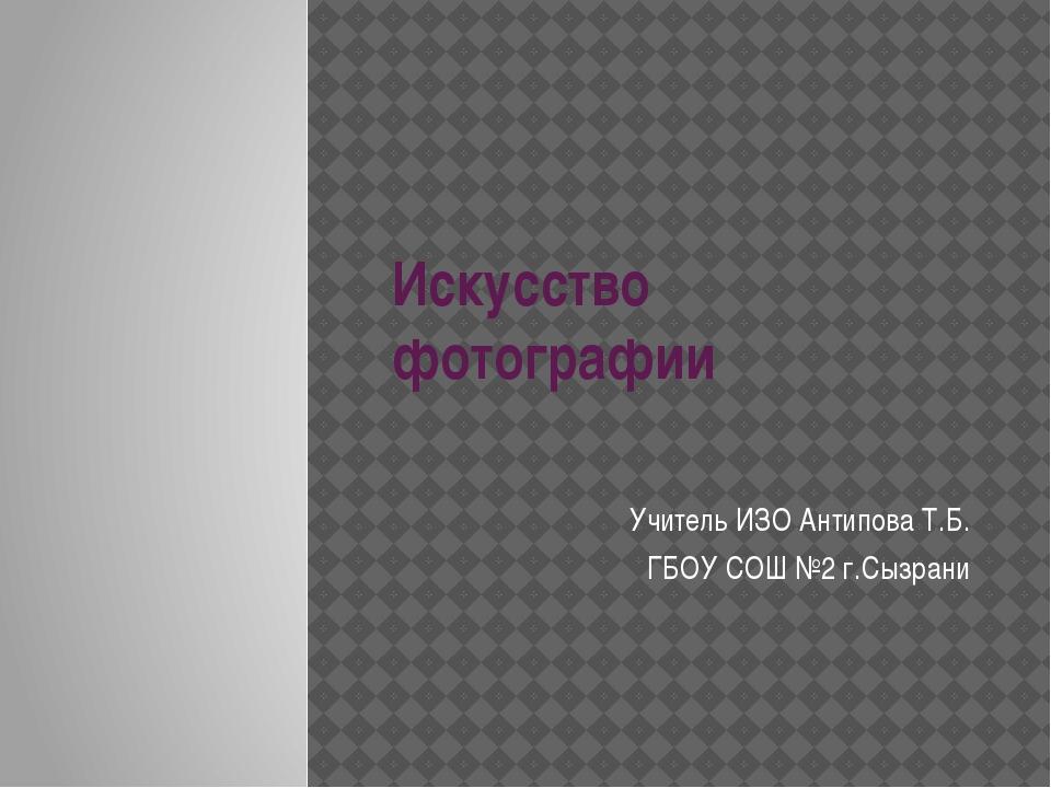 Искусство фотографии Учитель ИЗО Антипова Т.Б. ГБОУ СОШ №2 г.Сызрани