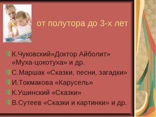от полутора до 3-х лет К.Чуковский»Доктор Айболит» «Муха-цокотуха» и др. С.М