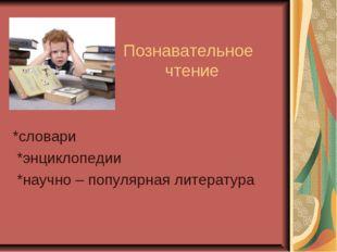 Познавательное чтение *словари *энциклопедии *научно – популярная литература