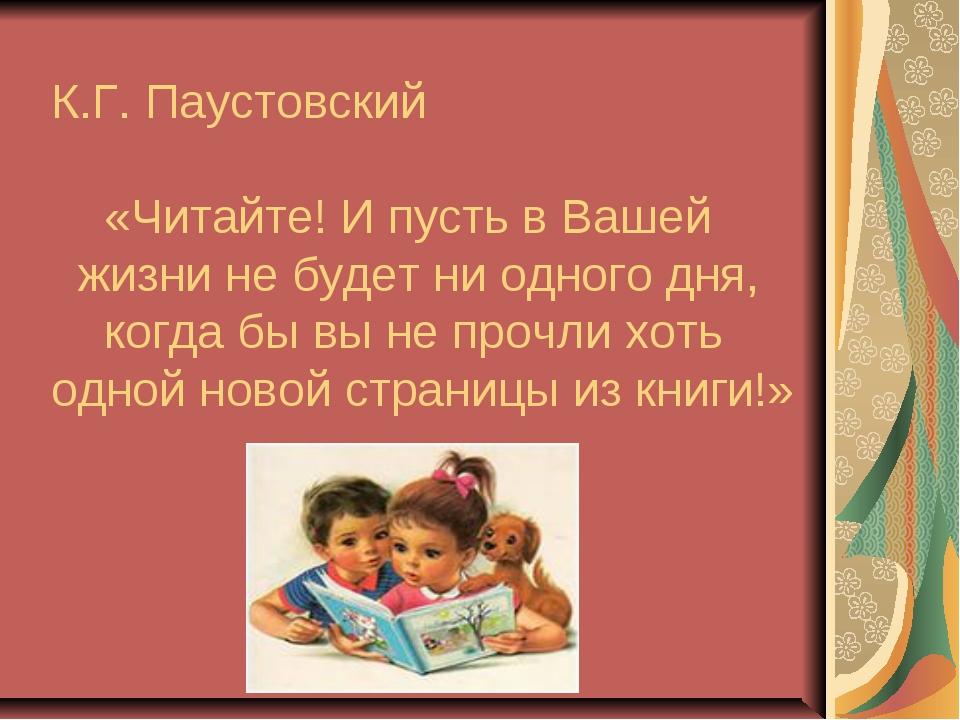 К.Г. Паустовский «Читайте! И пусть в Вашей жизни не будет ни одного дня, ког...