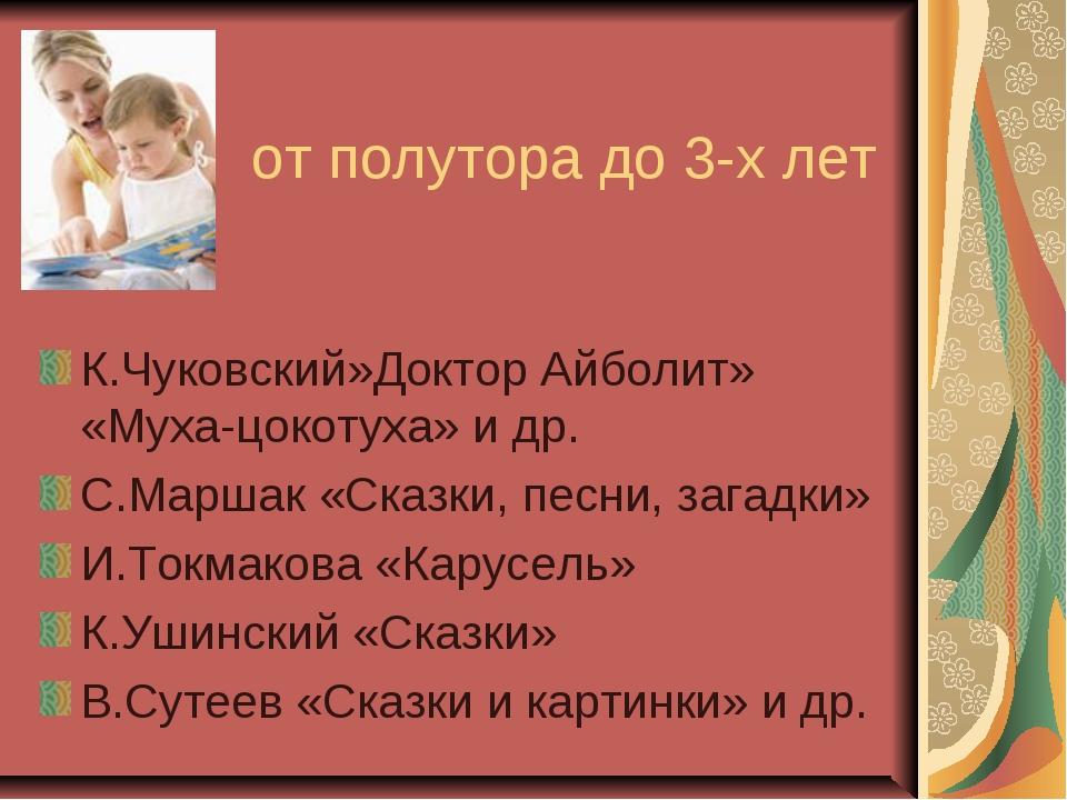 от полутора до 3-х лет К.Чуковский»Доктор Айболит» «Муха-цокотуха» и др. С.М...