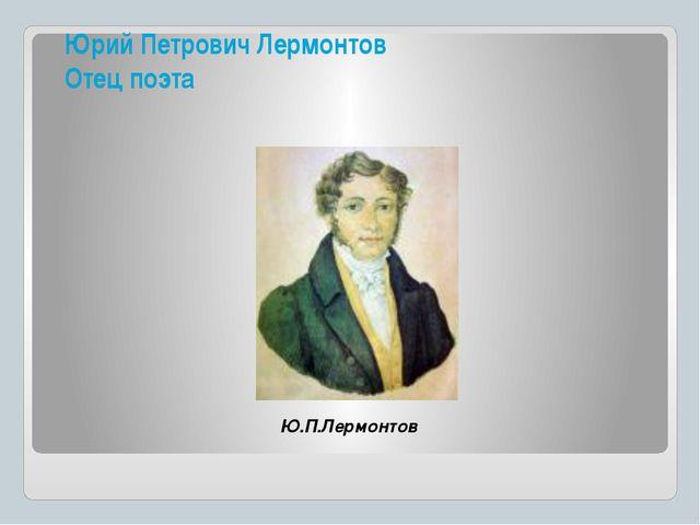 Юрий Петрович Лермонтов Отец поэта Ю.П.Лермонтов