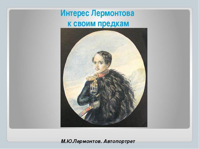 Интерес Лермонтова к своим предкам М.Ю.Лермонтов. Автопортрет