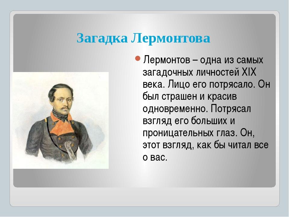 Лермонтов – одна из самых загадочных личностей ХIХ века. Лицо его потрясало....